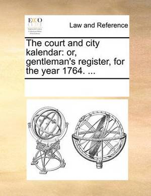 The Court and City Kalendar: Or, Gentleman's Register, for the Year 1764. ...