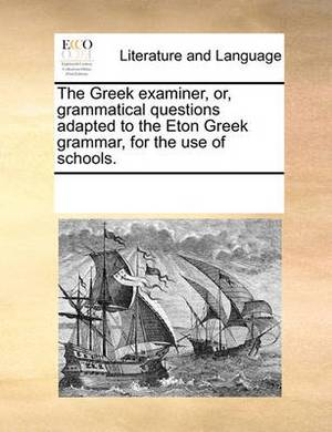 The Greek Examiner, Or, Grammatical Questions Adapted to the Eton Greek Grammar, for the Use of Schools.