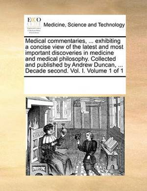 Medical Commentaries, ... Exhibiting a Concise View of the Latest and Most Important Discoveries in Medicine and Medical Philosophy. Collected and Published by Andrew Duncan, ... Decade Second. Vol. I. Volume 1 of 1