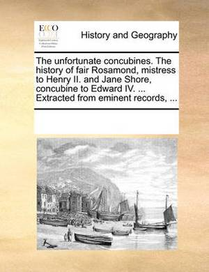 The Unfortunate Concubines. the History of Fair Rosamond, Mistress to Henry II. and Jane Shore, Concubine to Edward IV. ... Extracted from Eminent Records,