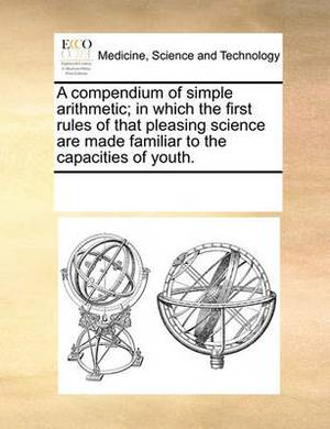 A Compendium of Simple Arithmetic; In Which the First Rules of That Pleasing Science Are Made Familiar to the Capacities of Youth.