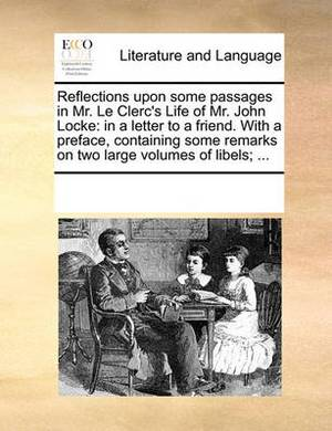 Reflections Upon Some Passages in Mr. Le Clerc's Life of Mr. John Locke: In a Letter to a Friend. with a Preface, Containing Some Remarks on Two Large Volumes of Libels; ...