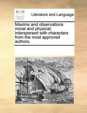 Maxims and Observations Moral and Physical: Interspersed with Characters from the Most Approved Authors.