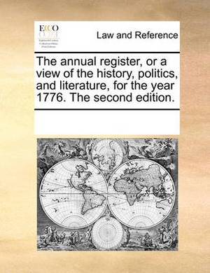 The Annual Register, or a View of the History, Politics, and Literature, for the Year 1776. the Second Edition.