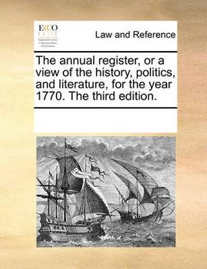 The Annual Register, or a View of the History, Politics, and Literature, for the Year 1770. the Third Edition.