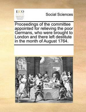 Proceedings of the Committee Appointed for Relieving the Poor Germans, Who Were Brought to London and There Left Destitute in the Month of August 1764.