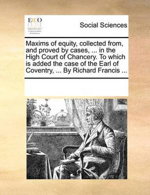 Maxims of Equity, Collected From, and Proved by Cases, ... in the High Court of Chancery. to Which Is Added the Case of the Earl of Coventry, ... by Richard Francis