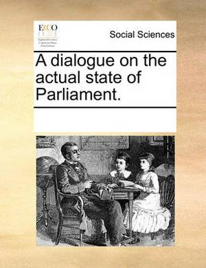A Dialogue on the Actual State of Parliament.