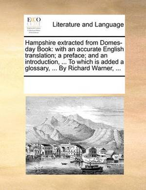 Hampshire Extracted from Domes-Day Book: With an Accurate English Translation; A Preface; And an Introduction, ... to Which Is Added a Glossary, ... by Richard Warner,