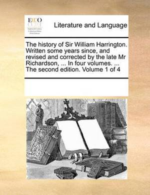 The History of Sir William Harrington. Written Some Years Since, and Revised and Corrected by the Late MR Richardson, ... in Four Volumes. ... the Second Edition. Volume 1 of 4