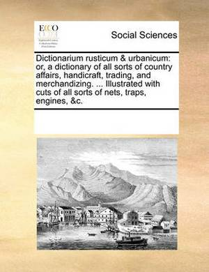 Dictionarium Rusticum & Urbanicum  : Or, a Dictionary of All Sorts of Country Affairs, Handicraft, Trading, and Merchandizing. ... Illustrated with Cuts of All Sorts of Nets, Traps, Engines, &C.