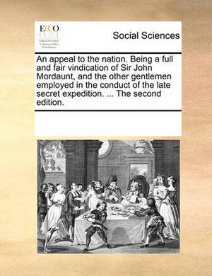 An Appeal to the Nation. Being a Full and Fair Vindication of Sir John Mordaunt, and the Other Gentlemen Employed in the Conduct of the Late Secret Expedition. ... the Second Edition.