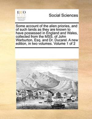 Some Account of the Alien Priories, and of Such Lands as They Are Known to Have Possessed in England and Wales, Collected from the Mss. of John Warburton, Esq. and Dr. Ducarel. a New Edition, in Two Volumes. Volume 1 of 2