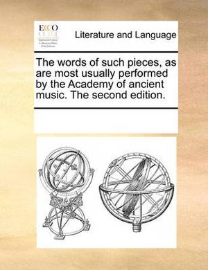 The Words of Such Pieces, as Are Most Usually Performed by the Academy of Ancient Music. the Second Edition