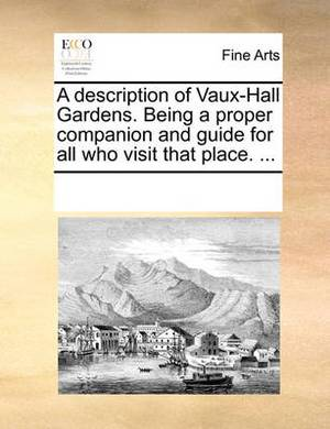 A Description of Vaux-Hall Gardens. Being a Proper Companion and Guide for All Who Visit That Place. ...