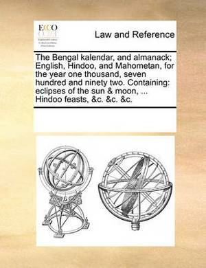 The Bengal Kalendar, and Almanack; English, Hindoo, and Mahometan, for the Year One Thousand, Seven Hundred and Ninety Two. Containing: Eclipses of the Sun & Moon, ... Hindoo Feasts, &C. &C. &C.