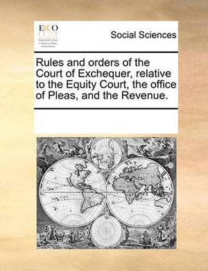 Rules and Orders of the Court of Exchequer, Relative to the Equity Court, the Office of Pleas, and the Revenue