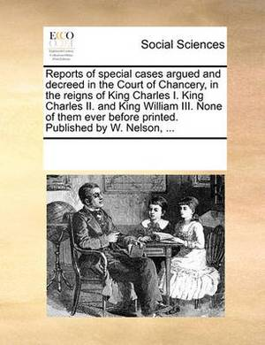 Reports of Special Cases Argued and Decreed in the Court of Chancery, in the Reigns of King Charles I. King Charles II. and King William III. None of Them Ever Before Printed. Published by W. Nelson,