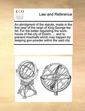 An Abridgment of the Statute, Made in the First Year of the Reign of King George the IID. for the Better Regulating the Work-House of the City of Dublin, ... and to Prevent Mischiefs Which May Happen by Keeping Gun-Powder Within the Said City.