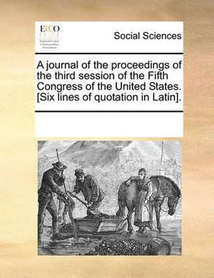 A Journal of the Proceedings of the Third Session of the Fifth Congress of the United States. [Six Lines of Quotation in Latin].