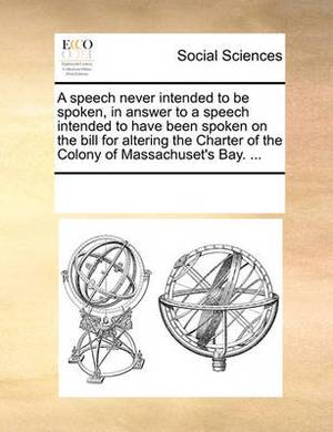 A Speech Never Intended to Be Spoken, in Answer to a Speech Intended to Have Been Spoken on the Bill for Altering the Charter of the Colony of Massachuset's Bay. ...