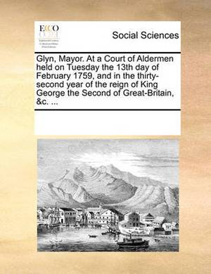 Glyn, Mayor. at a Court of Aldermen Held on Tuesday the 13th Day of February 1759, and in the Thirty-Second Year of the Reign of King George the Second of Great-Britain, &C. ...