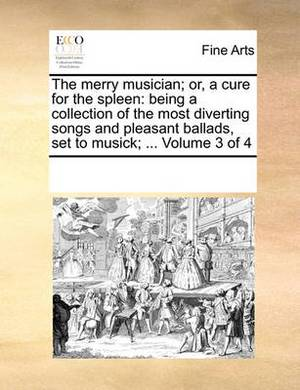 The Merry Musician; Or, a Cure for the Spleen: Being a Collection of the Most Diverting Songs and Pleasant Ballads, Set to Musick; ... Volume 3 of 4