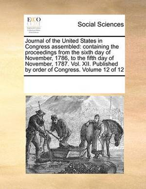 Journal of the United States in Congress Assembled: Containing the Proceedings from the Sixth Day of November, 1786, to the Fifth Day of November, 1787. Vol. XII. Published by Order of Congress. Volume 12 of 12