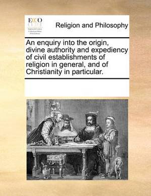 An Enquiry Into the Origin, Divine Authority and Expediency of Civil Establishments of Religion in General, and of Christianity in Particular.
