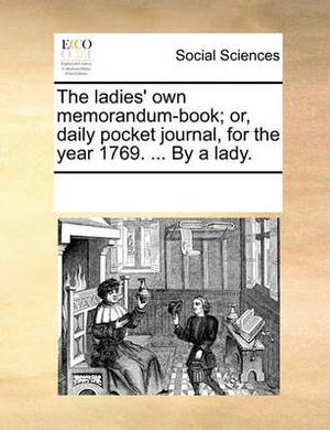 The Ladies' Own Memorandum-Book; Or, Daily Pocket Journal, for the Year 1769. ... by a Lady.