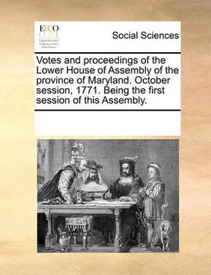 Votes and Proceedings of the Lower House of Assembly of the Province of Maryland. October Session, 1771. Being the First Session of This Assembly.