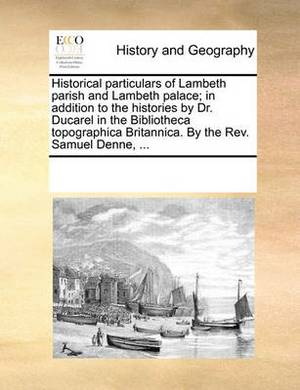 Historical Particulars of Lambeth Parish and Lambeth Palace; In Addition to the Histories by Dr. Ducarel in the Bibliotheca Topographica Britannica. by the REV. Samuel Denne, ...