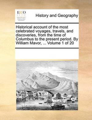 Historical Account of the Most Celebrated Voyages, Travels, and Discoveries, from the Time of Columbus to the Present Period. by William Mavor, ... Volume 1 of 20