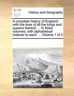 A Complete History of England: With the Lives of All the Kings and Queens Thereof; ... in Three Volumes, with Alphabetical Indexes to Each. ... Volume 1 of 3