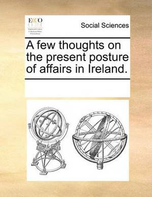 A Few Thoughts on the Present Posture of Affairs in Ireland.