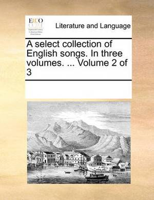 A Select Collection of English Songs. in Three Volumes. ... Volume 2 of 3