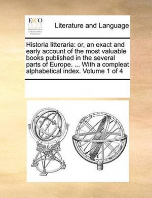 Historia Litteraria: Or, an Exact and Early Account of the Most Valuable Books Published in the Several Parts of Europe. ... with a Compleat Alphabetical Index. Volume 1 of 4