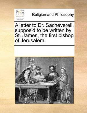 A Letter to Dr. Sacheverell, Suppos'd to Be Written by St. James, the First Bishop of Jerusalem.