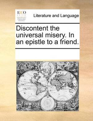 Discontent the Universal Misery. in an Epistle to a Friend.