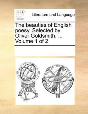 The Beauties of English Poesy. Selected by Oliver Goldsmith. ... Volume 1 of 2