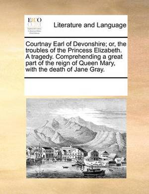 Courtnay Earl of Devonshire; Or, the Troubles of the Princess Elizabeth. a Tragedy. Comprehending a Great Part of the Reign of Queen Mary, with the Death of Jane Gray.