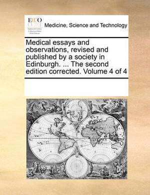Medical Essays and Observations, Revised and Published by a Society in Edinburgh. ... the Second Edition Corrected. Volume 4 of 4
