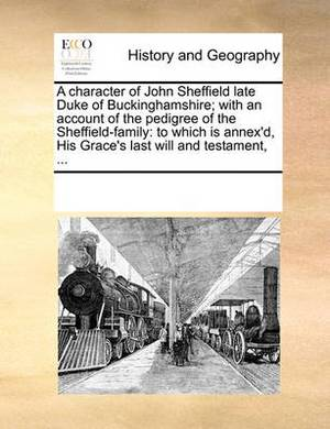 A Character of John Sheffield Late Duke of Buckinghamshire; With an Account of the Pedigree of the Sheffield-Family: To Which Is Annex'd, His Grace's Last Will and Testament, ...