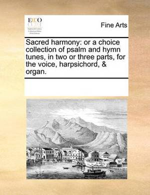 Sacred Harmony: Or a Choice Collection of Psalm and Hymn Tunes, in Two or Three Parts, for the Voice, Harpsichord, & Organ.
