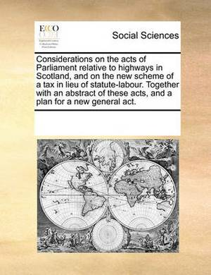 Considerations on the Acts of Parliament Relative to Highways in Scotland, and on the New Scheme of a Tax in Lieu of Statute-Labour. Together with an Abstract of These Acts, and a Plan for a New General ACT.