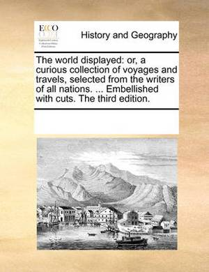 The World Displayed: Or, a Curious Collection of Voyages and Travels, Selected from the Writers of All Nations. ... Embellished with Cuts. the Third Edition.