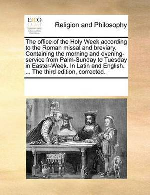 The Office of the Holy Week According to the Roman Missal and Breviary. Containing the Morning and Evening-Service from Palm-Sunday to Tuesday in Easter-Week. in Latin and English. ... the Third Edition, Corrected.
