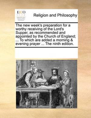 The New Week's Preparation for a Worthy Receiving of the Lord's Supper, as Recommended and Appointed by the Church of England; ... to Which Are Added a Morning & Evening Prayer ... the Ninth Edition.