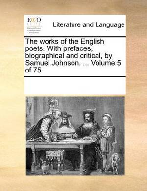 The Works of the English Poets. with Prefaces, Biographical and Critical, by Samuel Johnson. ... Volume 5 of 75