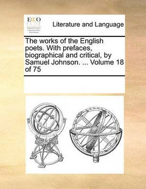 The Works of the English Poets. with Prefaces, Biographical and Critical, by Samuel Johnson. ... Volume 18 of 75